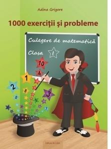 1000 exercitii si probleme. Culegere de matematica pentru clasa I