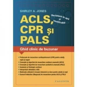 ACLS (Resuscitare Cardiaca Avansata), CPR (Resuscitare Cardio-Pulmonara), PALS (Resuscitare Pediatrica Avansata). Ghid clinic de buzunar