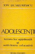 Adolescentii - lumea lor spirituala si activitatea educativa