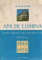 Ani de lumina - Istoria liceului Nicolae Balcescu Craiova 1826-1976