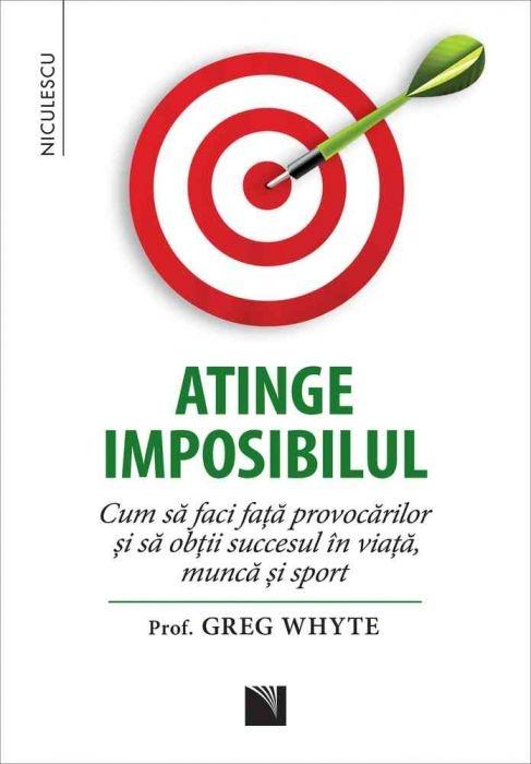Atinge imposibilul. Cum să faci faţă provocarilor si sa obtii succesul în viata, munca si sport