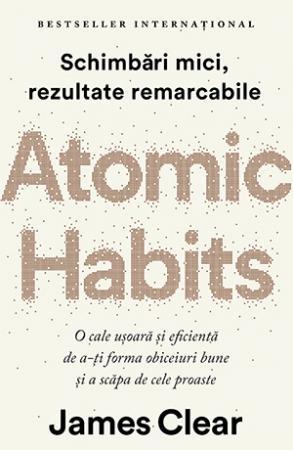 Atomic Habits. O cale usoara si eficienta de a-ti forma obiceiuri bune si a scapa de cele proaste