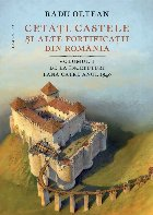Cetăți, castele și alte fortificații din România.Volumul I – De la începuturi până către anul 1540