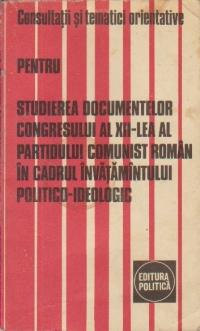 Consultatii si tematici orientative pentru studierea documentelor Congresului al XII-lea al Partidului Comunist Roman in cadrul Invatamantului politico-ideologic