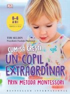 Cum sa cresti un copil extraordinar prin metoda Montessori (0-6 ani). Editia a II-a