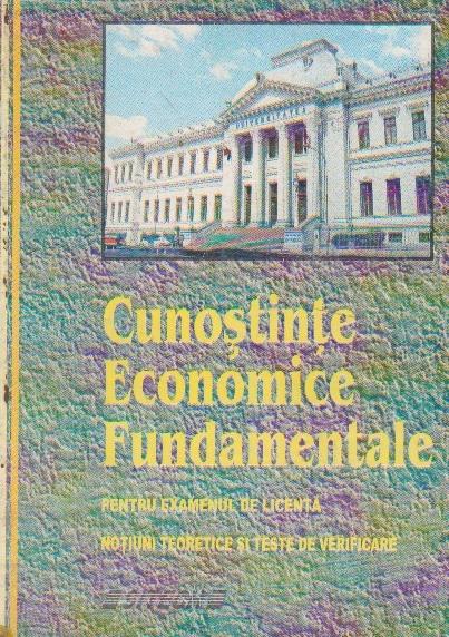 Cunostinte economice fundamentale pentru examenul de licenta. Notiuni teoretice si teste de verificare