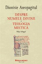 Despre numele divine. Teologia mistică (ediţie bilingvă)