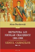 Dictatura lui Nicolae Ceauşescu (1965-1989). Geniul Carpaţilor (ediţia a II-a revăzută şi adăugită)