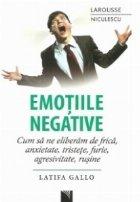 Emotiile negative. Cum sa ne eliberam de frica, anxietate, tristete, furie, agresivitate, rusine