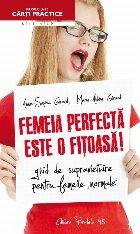FEMEIA PERFECTĂ ESTE O FIŢOASĂ! GHID DE SUPRAVIEŢUIRE PENTRU FEMEILE NORMALE