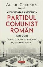 A fost odata ca niciodata Partidul Comunist Roman (1921-2021). Pentru o istorie dezinhibata a \