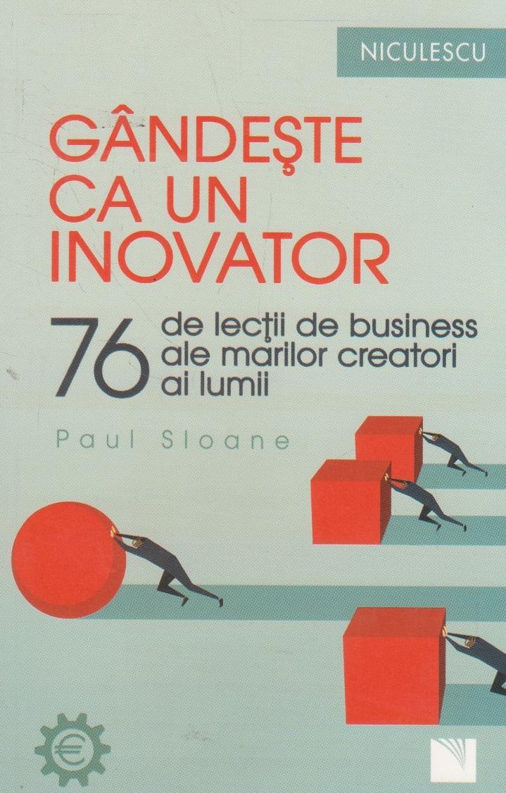 Gandeşte ca un inovator. 76 de inovatori si ganditori si ce pot ei sa vă invete