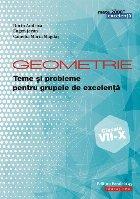 Geometrie. Teme și probleme pentru grupele de excelență. Clasele VII-X