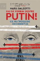 Hai să vorbim despre Putin!.Ce nu înțelege Occidentul