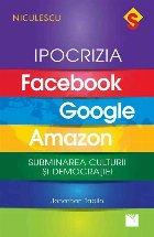 IPOCRIZIA Facebook, Google, Amazon. Subminarea culturii și democratiei
