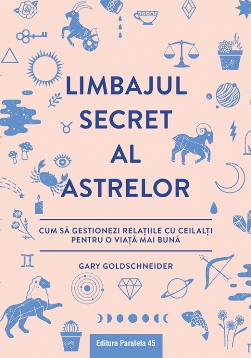 Limbajul secret al astrelor. Cum să gestionezi relaţiile cu ceilalţi pentru o viaţă mai bună