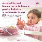 Marea carte de bucate pentru bebeluşi mâncăcioşi. 200 de reţete sănătoase şi uşor de preparat pentru copilul tău