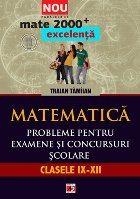 MATEMATICA. PROBLEME PENTRU EXAMENE SI CONCURSURI SCOLARE. CLASELE IX-XII