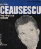 Nicolae Ceausescu - Biografie si texte selectate