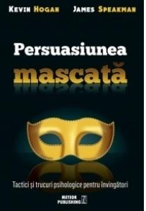 Persuasiunea mascata. Tactici si trucuri psihologice pentru invingatori