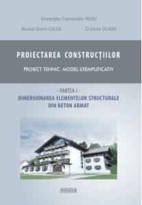 Proiectarea constructiilor. Proiect tehnic - model exemplificativ. Partea 1 - dimensionare elemente structurale beton armat