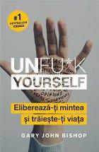 Unfu*k Yourself. Eliberează-ți mintea și trăiește-ți viața