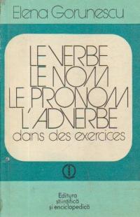 Le verbe. Le nom. Le pronom. L adverbe - Dans de exercises (Verbul. substantivul, pronumele, adverbul in exercitii)