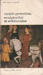 Vietile Pictorilor, Sculptorilor si Arhitectilor, Volumul I (Editie 1968)